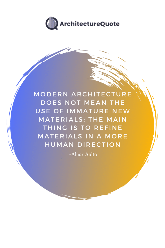 """""""Modern architecture does not mean the use of immature new materials; the main thing is to refine materials in a more human direction."""" - Alvar Aalto"""