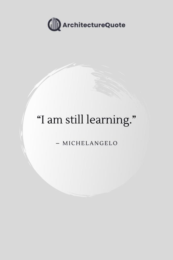 """""""I am still learning."""" - Michelangelo"""