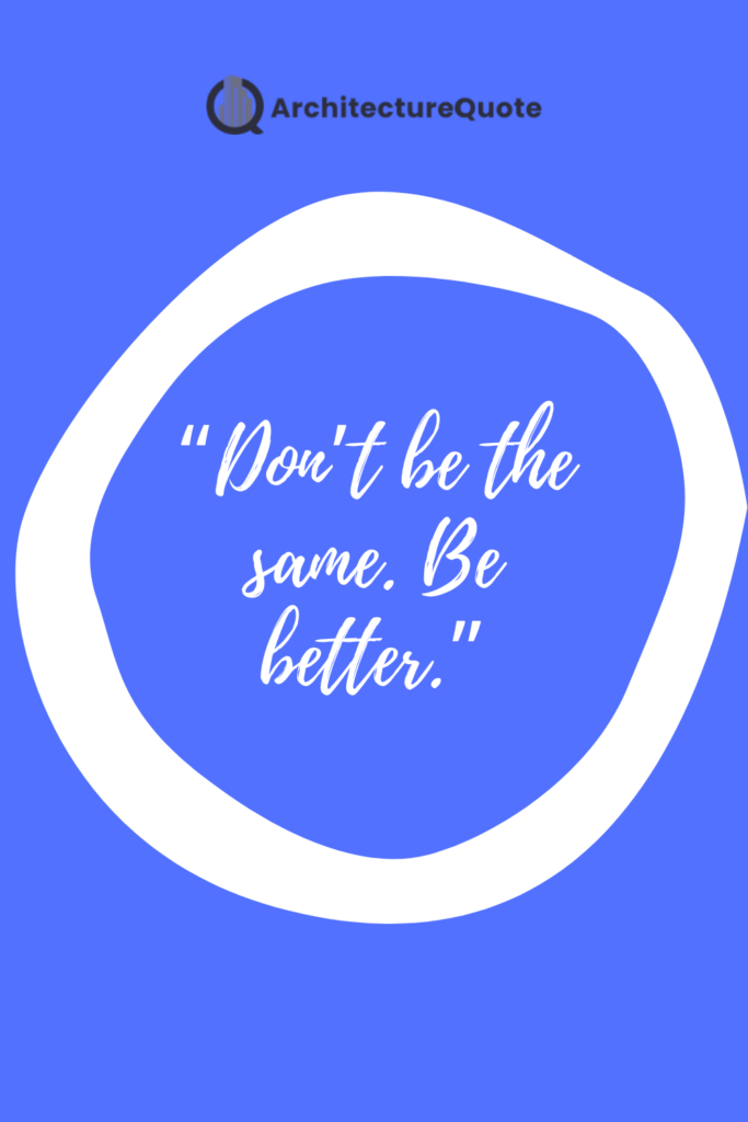 """""""Don't be the same. Be better."""""""