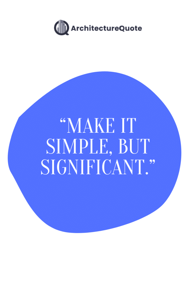 """""""Make it simple, but significant."""""""