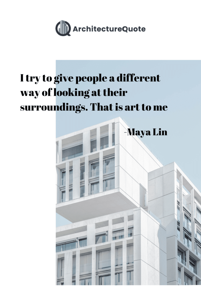 """""""I try to give people a different way of looking at their surroundings. That is art to me."""" - Maya Lin"""