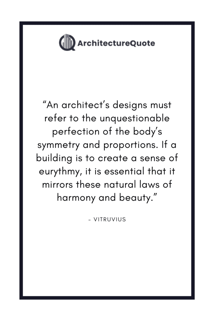 """""""An architect's designs must refer to the unquestionable perfection of the body's symmetry and proportions. If a building is to create a sense of eurythmy, it is essential that it mirrors these natural laws of harmony and beauty."""" - Vitruvius"""