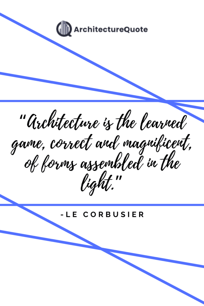 """""""Architecture is the learned game, correct and magnificent, of forms assembled in the light."""" - Le Corbusier"""