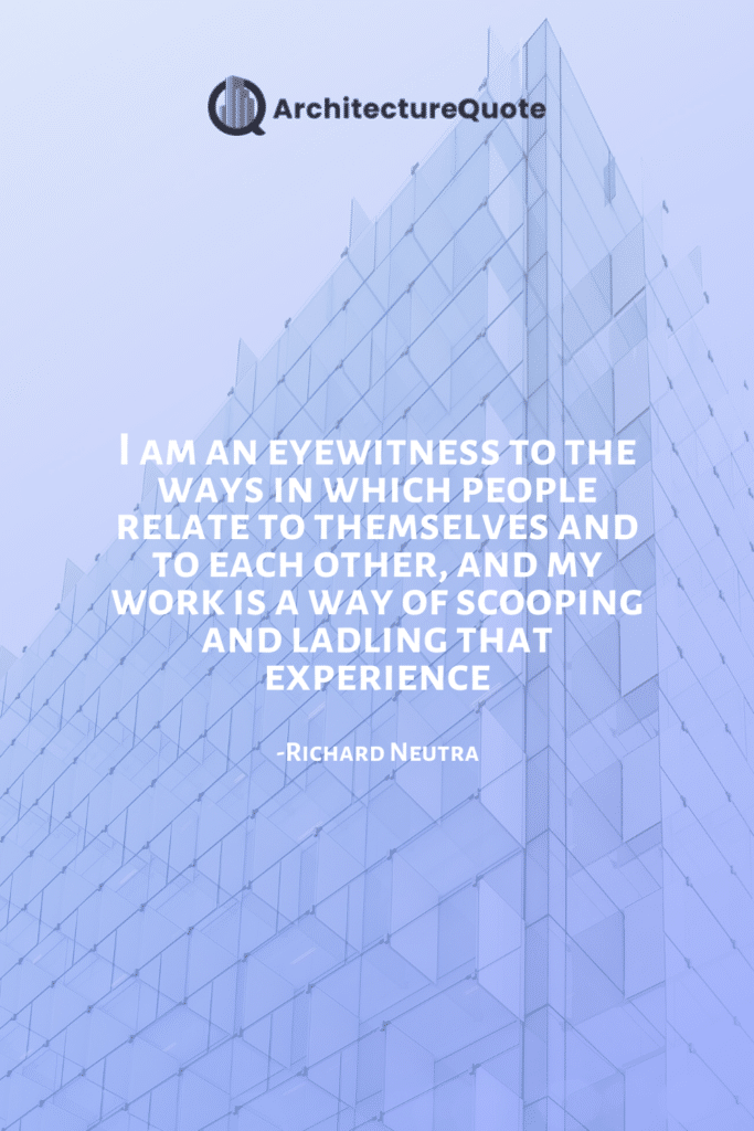 """""""I am an eyewitness to the ways in which people relate to themselves and to each other, and my work is a way of scooping and ladling that experience."""" - Richard Neutra"""
