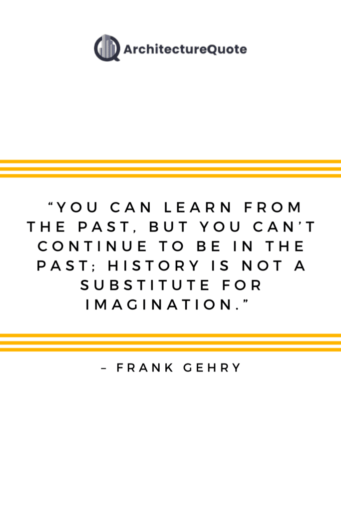 """""""You can learn from the past, but you can't continue to be in the past; history is not a substitute for imagination."""" - Frank Gehry"""