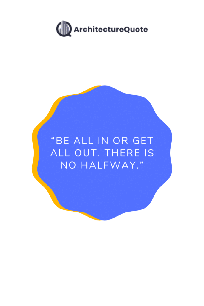 """""""Be all in or get all out. There is no halfway."""""""