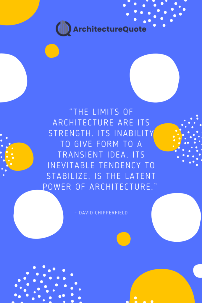 """""""The limits of architecture are its strength. Its inability to give form to a transient idea. Its inevitable tendency to stabilize, is the latent power of architecture."""" - David Chipperfield"""