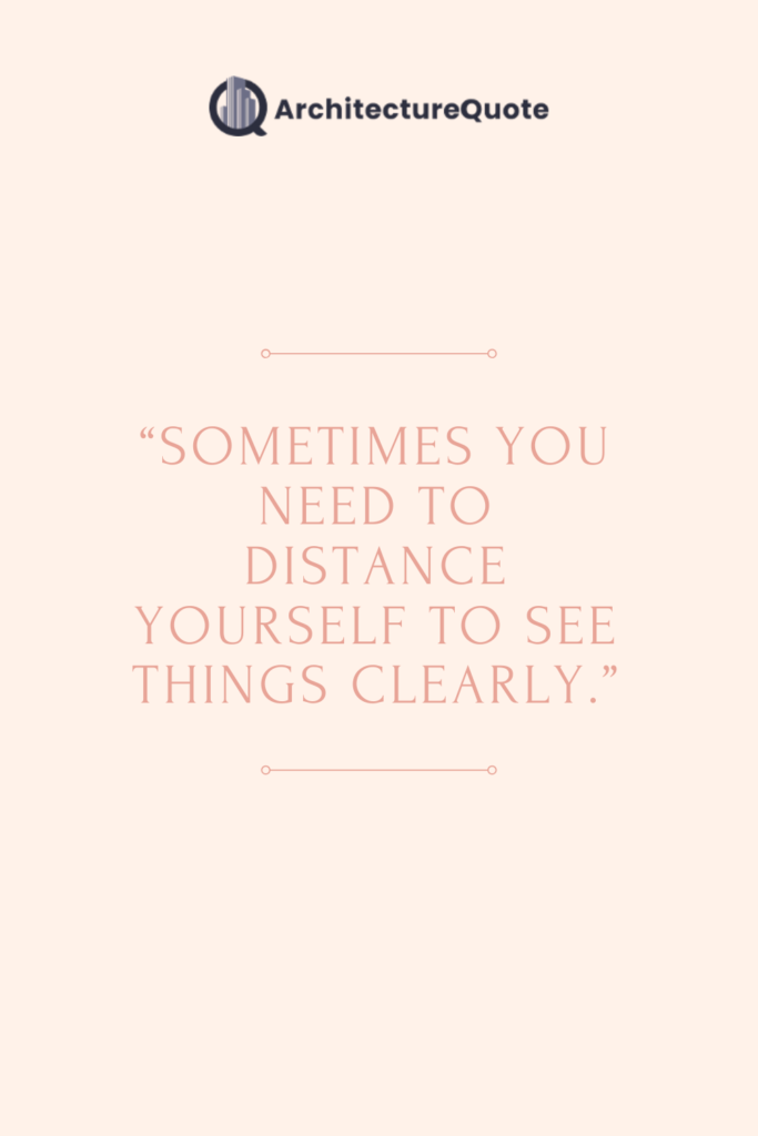 """""""Sometimes you need to distance yourself to see things clearly."""""""
