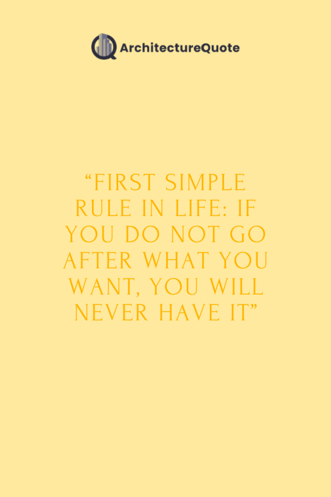 """""""First simple rule in life: if you do not go after what you want, you will never have it."""""""