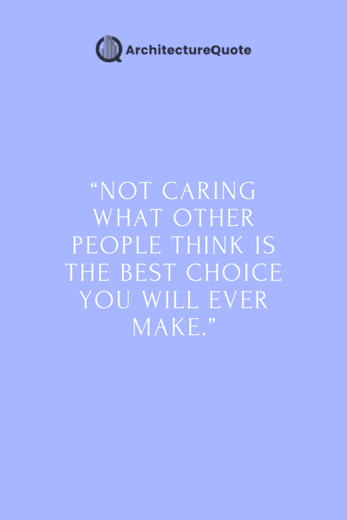 """""""Not caring what other people think is the best choice you will ever make""""."""