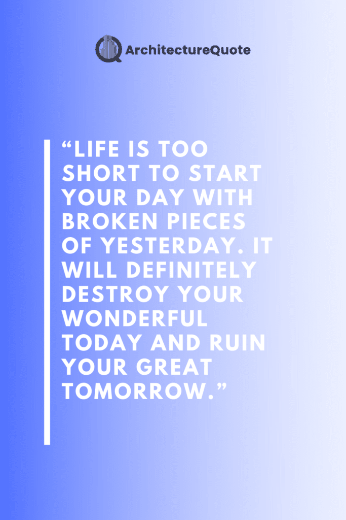 """""""Life is too short to start your day with broken pieces of yesterday. It will definitely destroy your wonderful today and ruin your great tomorrow."""""""