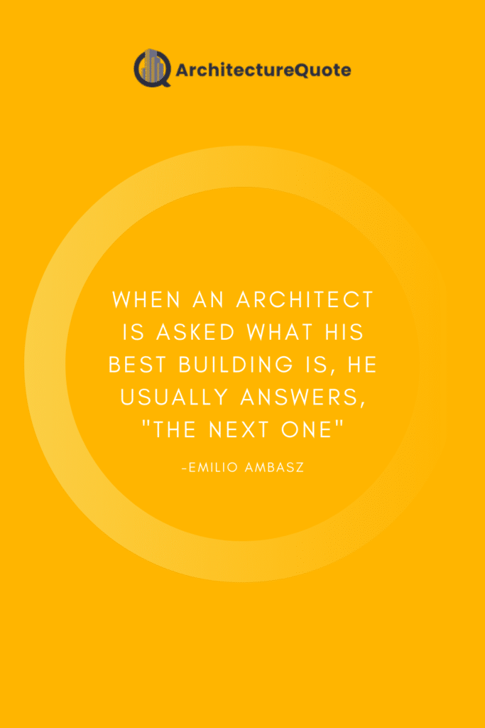 """""""When an architect is asked what his best building is, he usually answers, """"the next one."""" - Emilio Ambasz"""