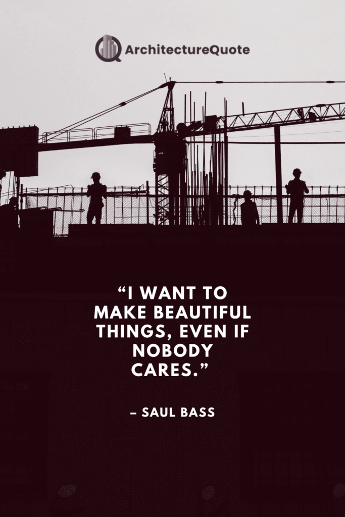 """""""I want to make beautiful things, even if nobody cares."""" - Saul Bass"""