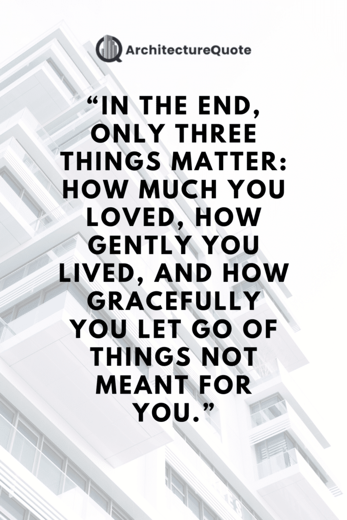 """""""In the end only three things matter: how much you loved, how gently you lived, and how gracefully you let go of things not meant for you."""" - Gautama Buddha"""