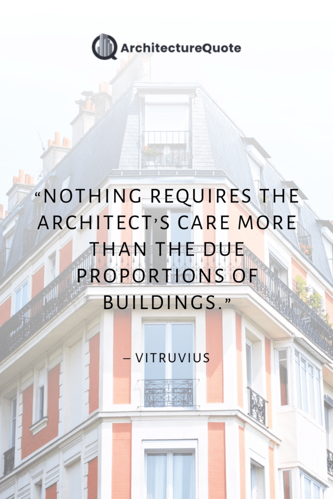 """""""Nothing requires the architect's care more than the due proportions of buildings."""" - Vitruvius"""
