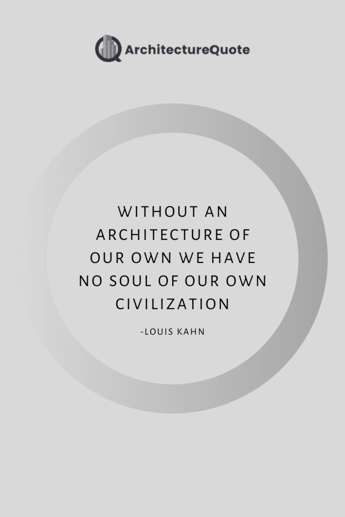 """""""Without and architecture of our own we have no soul of our own civilization."""" - Louis Kahn"""