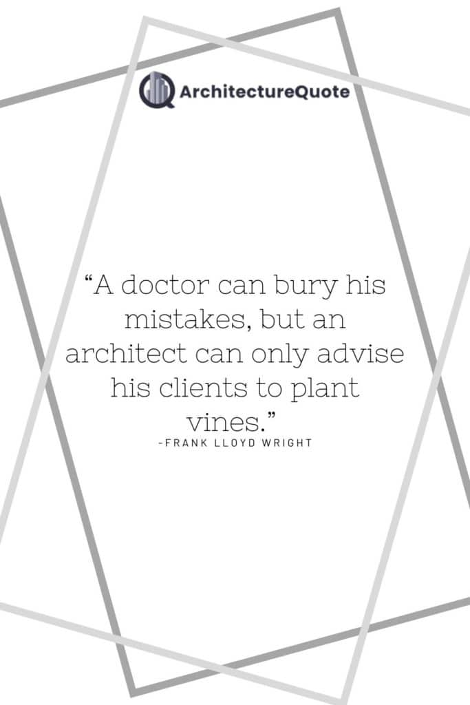 """""""A doctor can bury his mistakes, but an architect can only advise his clients to plant vines."""" - Frank Lloyd Wright"""