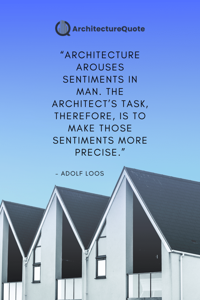 """""""Architecture arouses sentiments in man. The architect's task, therefore, is to make those sentiments precise."""" - Adolf Loos"""
